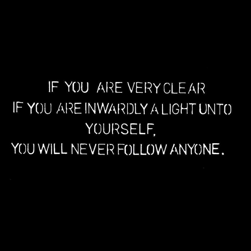 If you are very clear if you are inwardly a light unto yourself, you will never follow anyone.